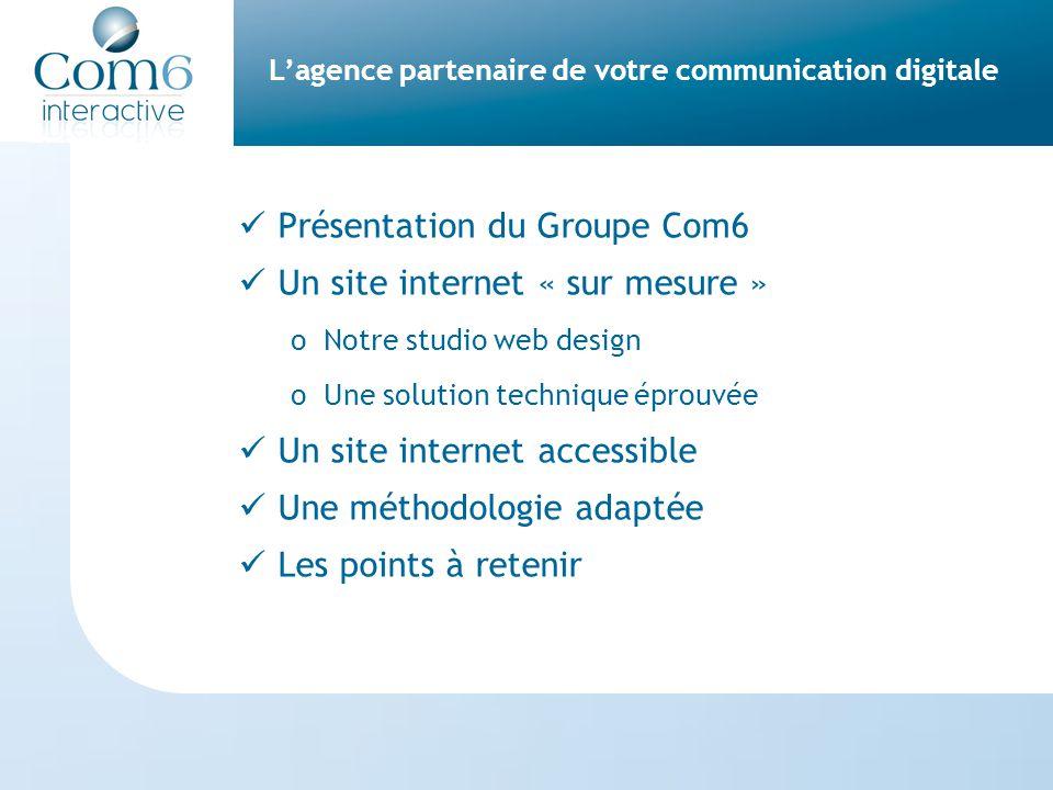 L'agence partenaire de votre communication digitale Présentation du Groupe Com6 Un site internet « sur mesure » oNotre studio web design oUne solution