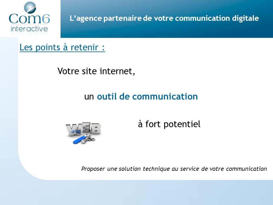 L'agence partenaire de votre communication digitale Les points à retenir : Votre site internet, un outil de communication à fort potentiel Proposer une solution technique au service de votre communication