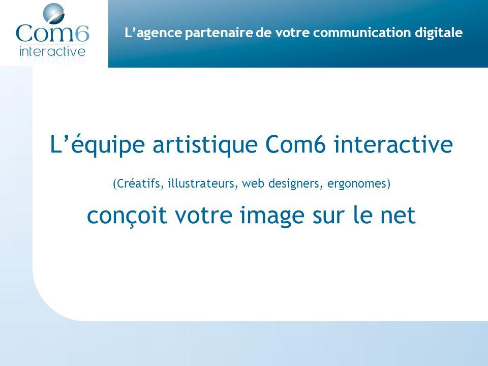 L'agence partenaire de votre communication digitale L'équipe artistique Com6 interactive (Créatifs, illustrateurs, web designers, ergonomes) conçoit votre image sur le net