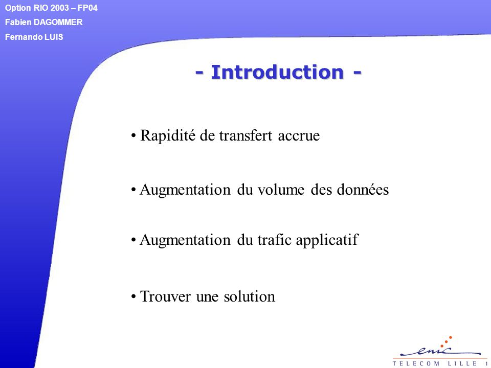 - Introduction - Rapidité de transfert accrue Option RIO 2003 – FP04 Fabien DAGOMMER Fernando LUIS Augmentation du volume des données Augmentation du
