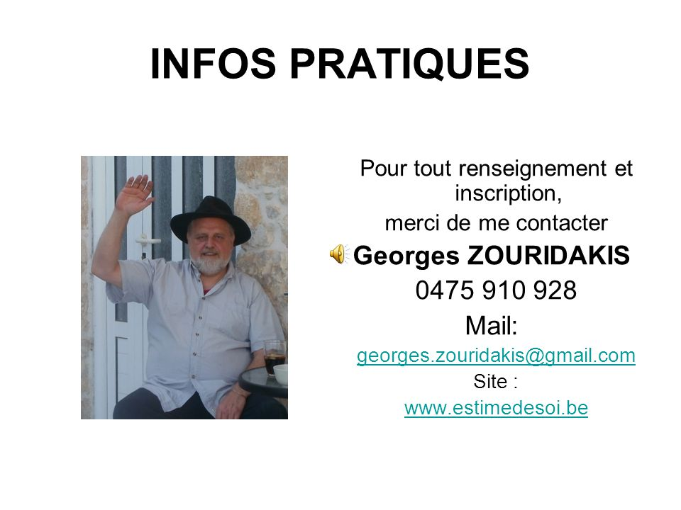 INFOS PRATIQUES Pour tout renseignement et inscription, merci de me contacter Georges ZOURIDAKIS 0475 910 928 Mail: georges.zouridakis@gmail.com Site : www.estimedesoi.be