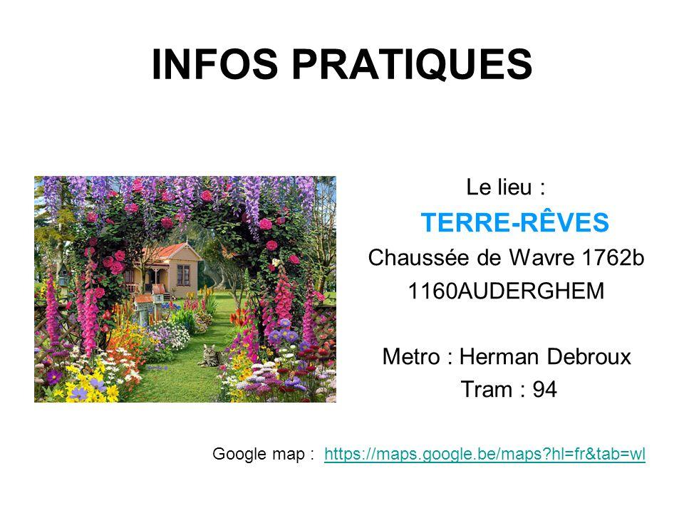 INFOS PRATIQUES Le lieu : TERRE-RÊVES Chaussée de Wavre 1762b 1160AUDERGHEM Metro : Herman Debroux Tram : 94 Google map : https://maps.google.be/maps?