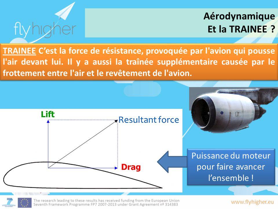 www.flyhigher.eu Puissance du moteur pour faire avancer l'ensemble ! TRAINEE C'est la force de résistance, provoquée par l'avion qui pousse l'air deva