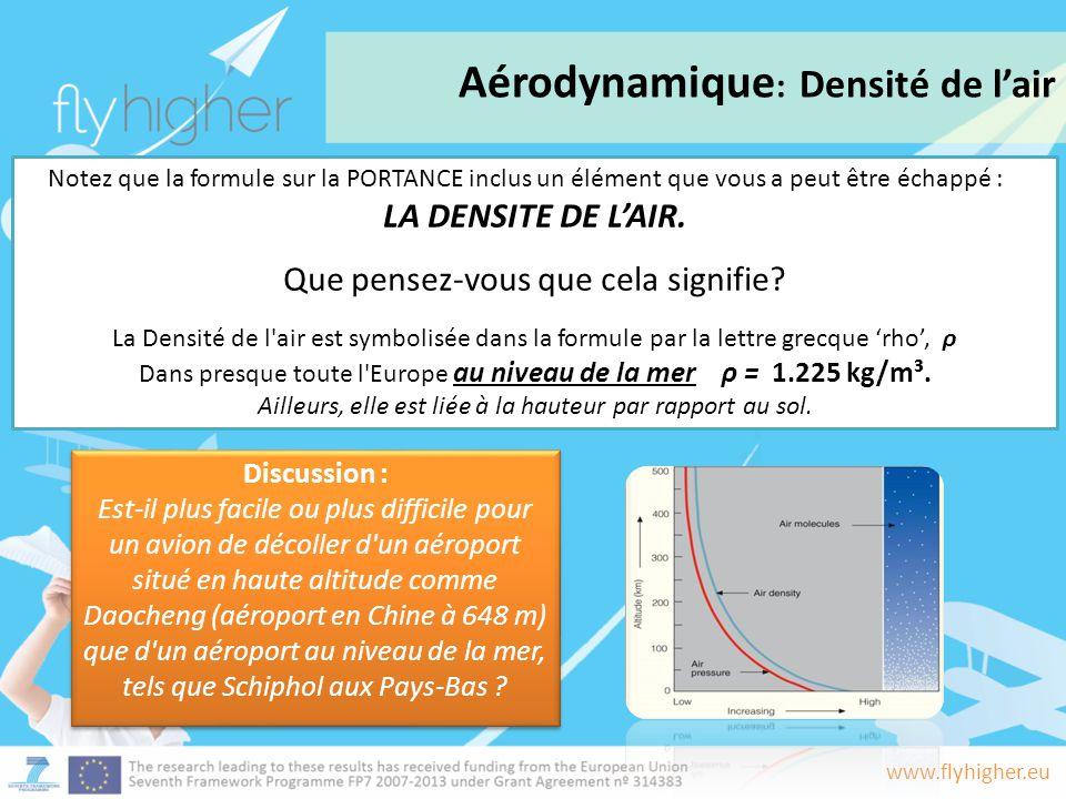 www.flyhigher.eu Aérodynamique : Densité de l'air Notez que la formule sur la PORTANCE inclus un élément que vous a peut être échappé : LA DENSITE DE