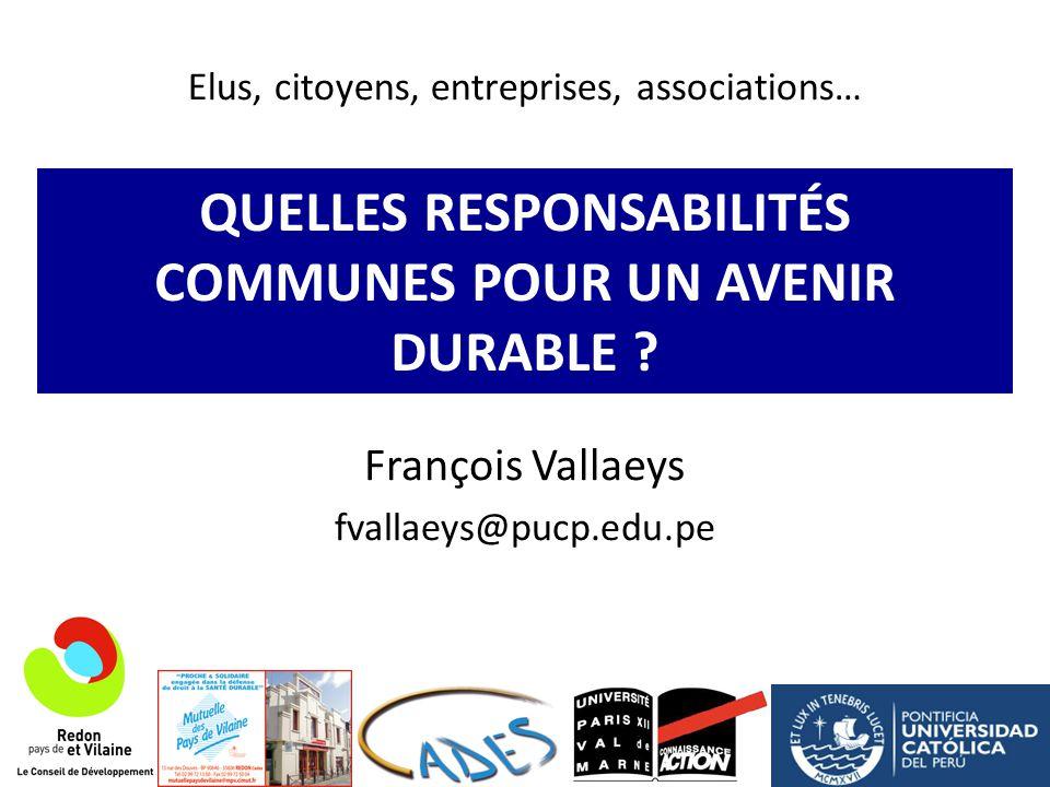QUELLES RESPONSABILITÉS COMMUNES POUR UN AVENIR DURABLE ? François Vallaeys fvallaeys@pucp.edu.pe Elus, citoyens, entreprises, associations…