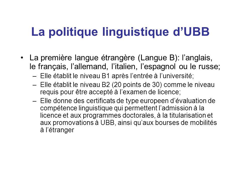 La politique linguistique d'UBB La première langue étrangère (Langue B): l'anglais, le français, l'allemand, l'italien, l'espagnol ou le russe; –Elle établit le niveau B1 après l'entrée à l'université; –Elle établit le niveau B2 (20 points de 30) comme le niveau requis pour être accepté à l'examen de licence; –Elle donne des certificats de type europeen d'évaluation de compétence linguistique qui permettent l'admission à la licence et aux programmes doctorales, à la titularisation et aux promovations à UBB, ainsi qu'aux bourses de mobilités à l'étranger