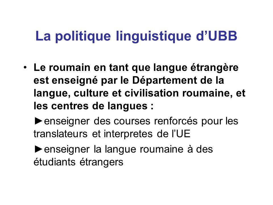 La politique linguistique d'UBB Le roumain en tant que langue étrangère est enseigné par le Département de la langue, culture et civilisation roumaine, et les centres de langues : ►enseigner des courses renforcés pour les translateurs et interpretes de l'UE ►enseigner la langue roumaine à des étudiants étrangers