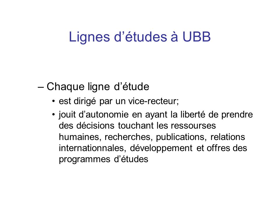 Lignes d'études à UBB –Chaque ligne d'étude est dirigé par un vice-recteur; jouit d'autonomie en ayant la liberté de prendre des décisions touchant les ressourses humaines, recherches, publications, relations internationnales, développement et offres des programmes d'études