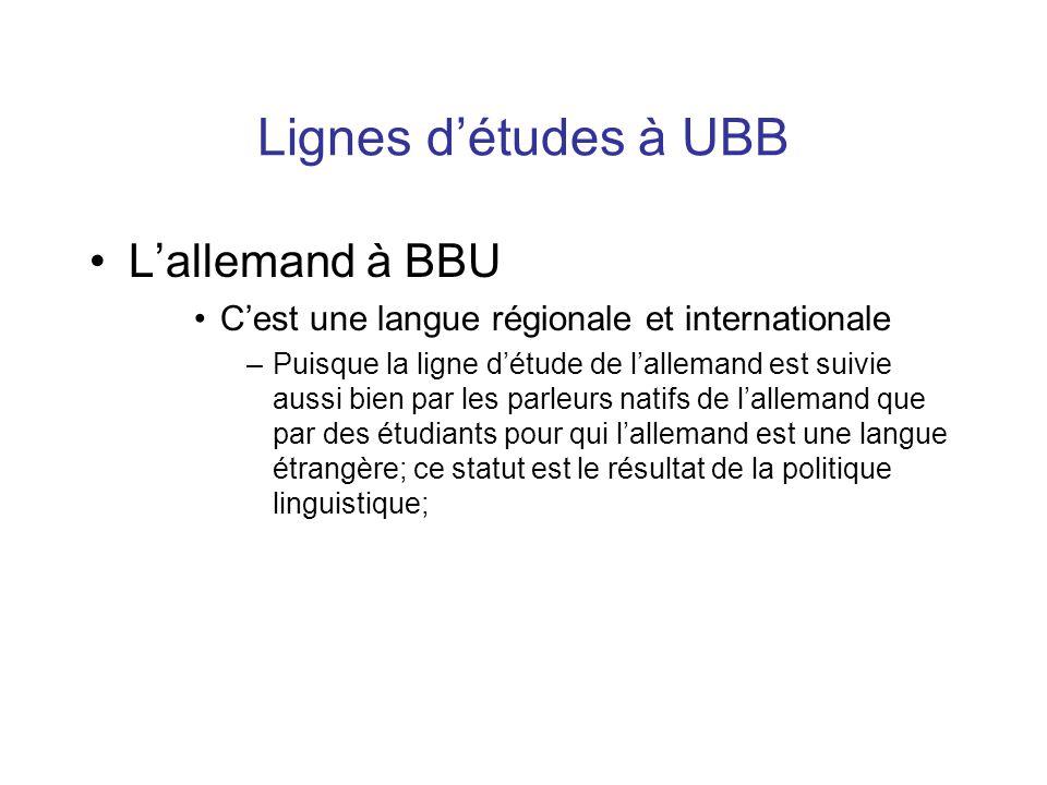 Lignes d'études à UBB L'allemand à BBU C'est une langue régionale et internationale –Puisque la ligne d'étude de l'allemand est suivie aussi bien par les parleurs natifs de l'allemand que par des étudiants pour qui l'allemand est une langue étrangère; ce statut est le résultat de la politique linguistique;