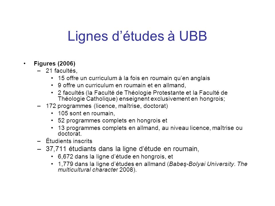 Lignes d'études à UBB Figures (2006) –21 facultés, 15 offre un curriculum à la fois en roumain qu'en anglais 9 offre un curriculum en roumain et en al