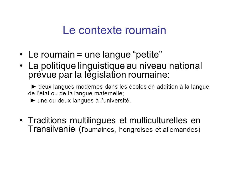Le contexte roumain Le roumain = une langue petite La politique linguistique au niveau national prévue par la législation roumaine : ► deux langues modernes dans les écoles en addition à la langue de l'état ou de la langue maternelle; ► une ou deux langues à l'université.