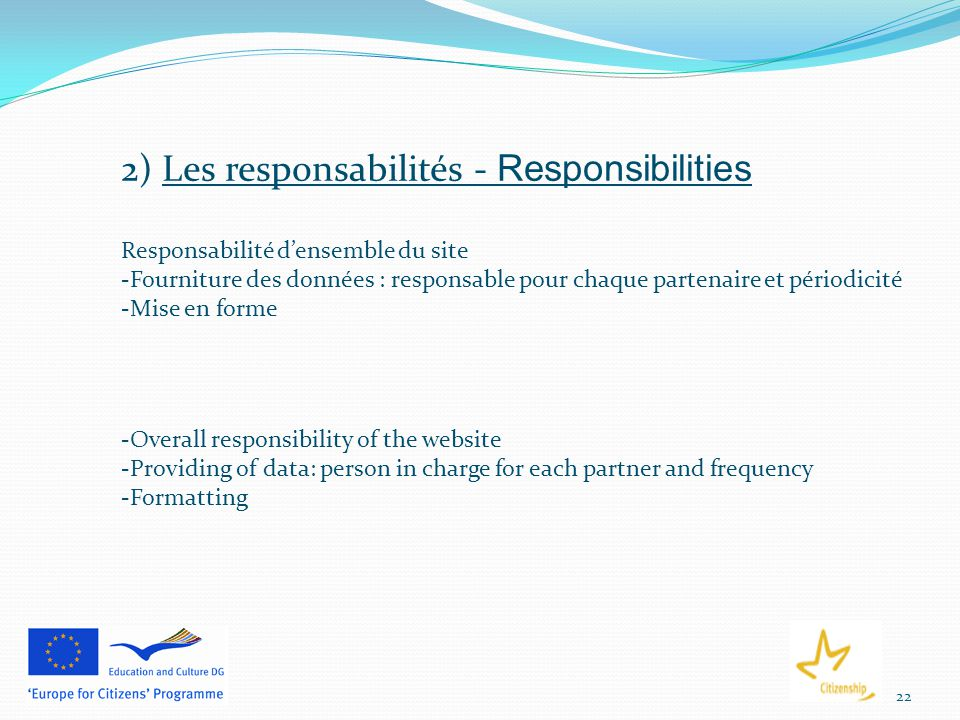 22 2) Les responsabilités - Responsibilities Responsabilité d'ensemble du site -Fourniture des données : responsable pour chaque partenaire et périodicité -Mise en forme -Overall responsibility of the website -Providing of data: person in charge for each partner and frequency -Formatting