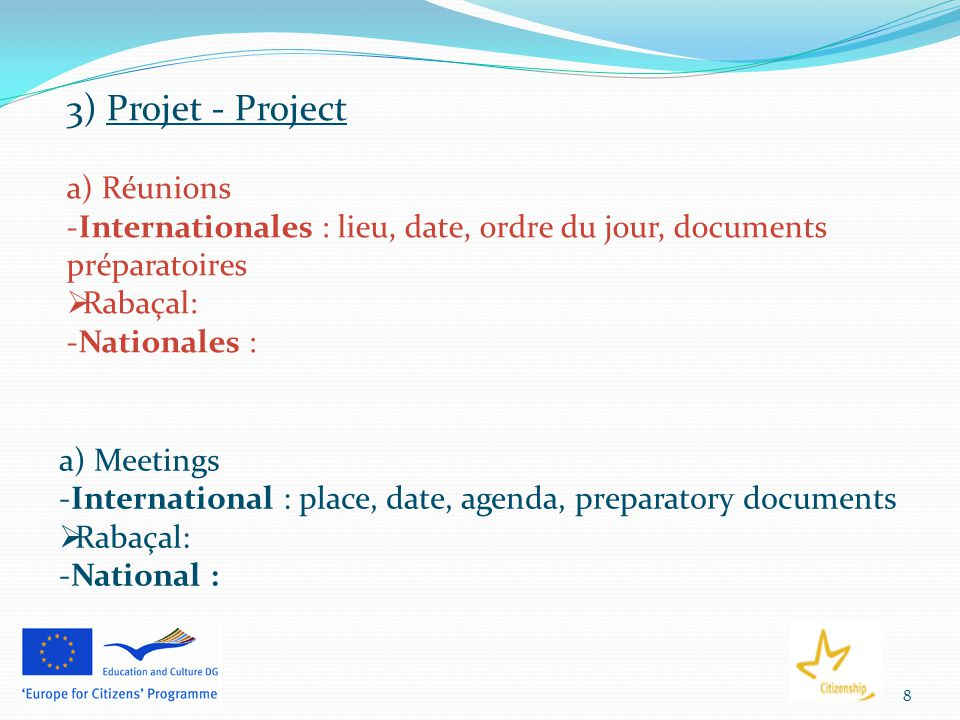 8 3) Projet - Project a) Réunions -Internationales : lieu, date, ordre du jour, documents préparatoires  Rabaçal: -Nationales : a) Meetings -International : place, date, agenda, preparatory documents  Rabaçal: -National :