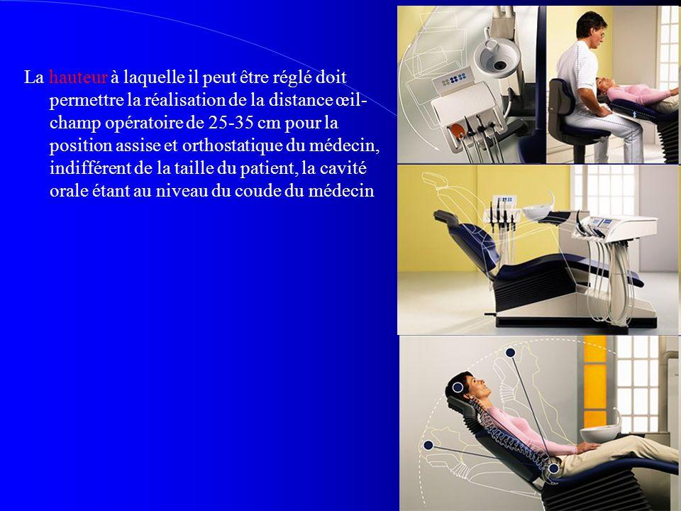 La hauteur à laquelle il peut être réglé doit permettre la réalisation de la distance œil- champ opératoire de 25-35 cm pour la position assise et orthostatique du médecin, indifférent de la taille du patient, la cavité orale étant au niveau du coude du médecin