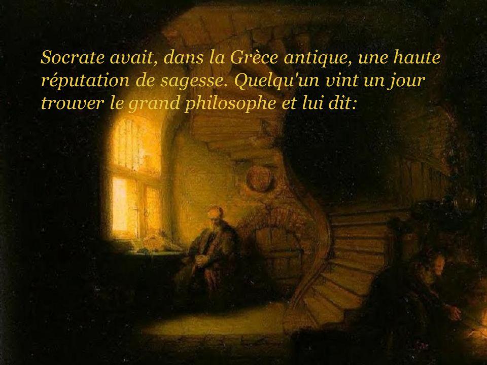 Socrate avait, dans la Grèce antique, une haute réputation de sagesse. Quelqu'un vint un jour trouver le grand philosophe et lui dit: