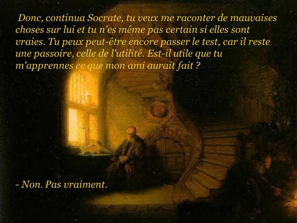 - Alors, conclut Socrate, si ce que tu as à me raconter n est ni vrai, ni bien, ni utile, pourquoi vouloir me le dire ???