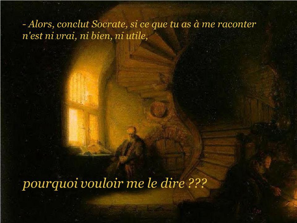- Alors, conclut Socrate, si ce que tu as à me raconter n'est ni vrai, ni bien, ni utile, pourquoi vouloir me le dire ???