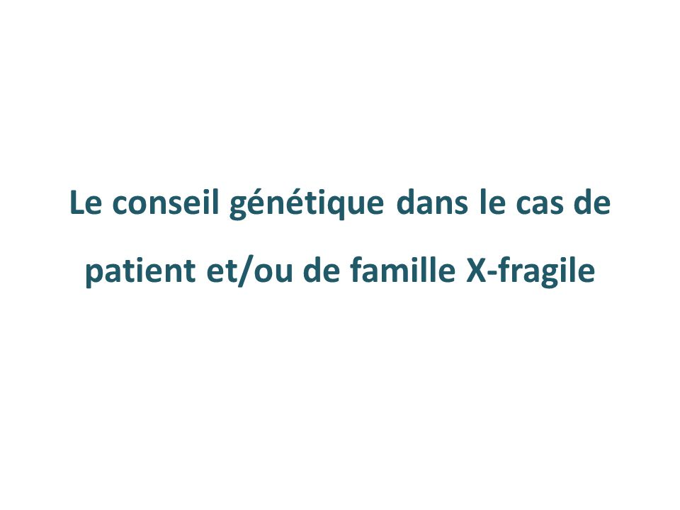 Autisme et X-fragile 30% des patients X-fragile sont autistes Pas corrélé à l'importance de l'anomalie moléculaire 2 à 8% des autistes ont un X-fragile C'est pourquoi les recherches thérapeutiques pour l'autisme travaillent d'abord sur le syndrome de l'X-fragile