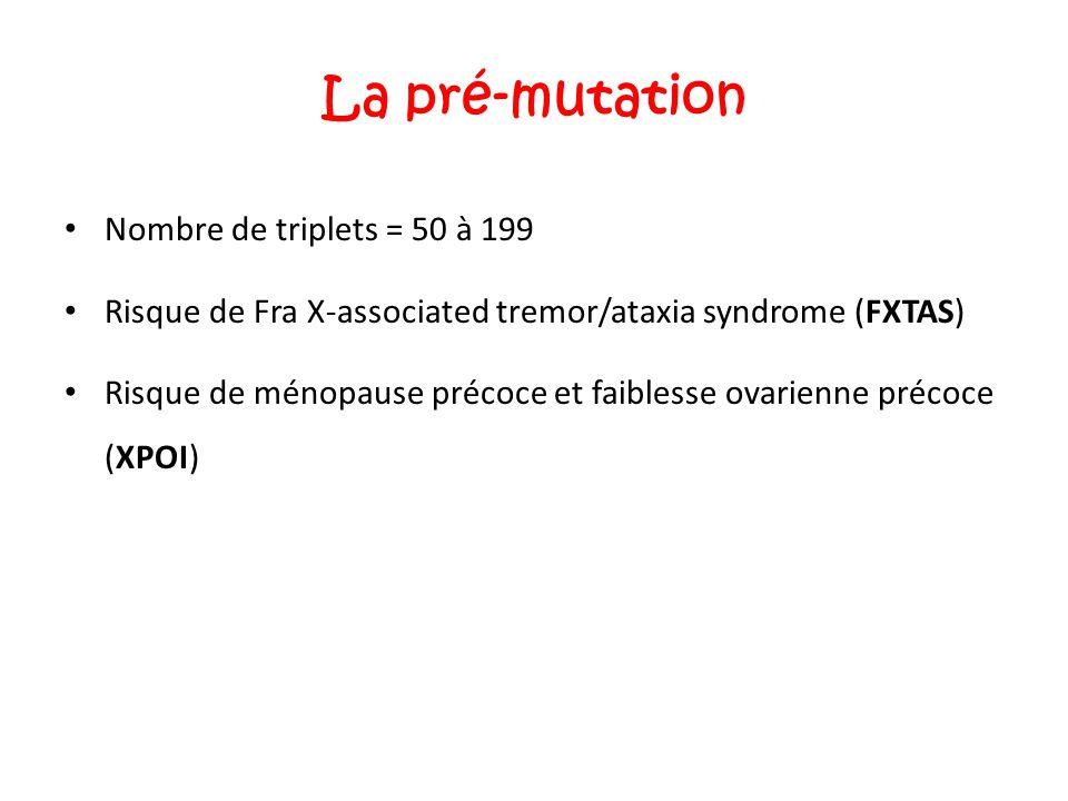 La pré-mutation Nombre de triplets = 50 à 199 Risque de Fra X-associated tremor/ataxia syndrome (FXTAS) Risque de ménopause précoce et faiblesse ovari