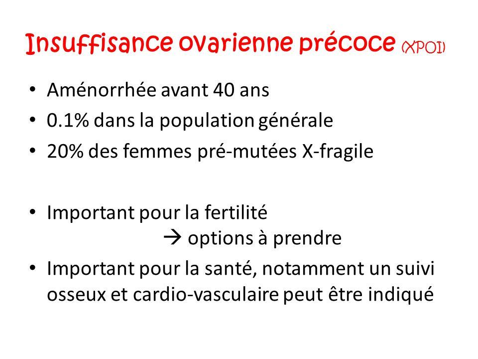 Insuffisance ovarienne précoce (XPOI) Aménorrhée avant 40 ans 0.1% dans la population générale 20% des femmes pré-mutées X-fragile Important pour la f
