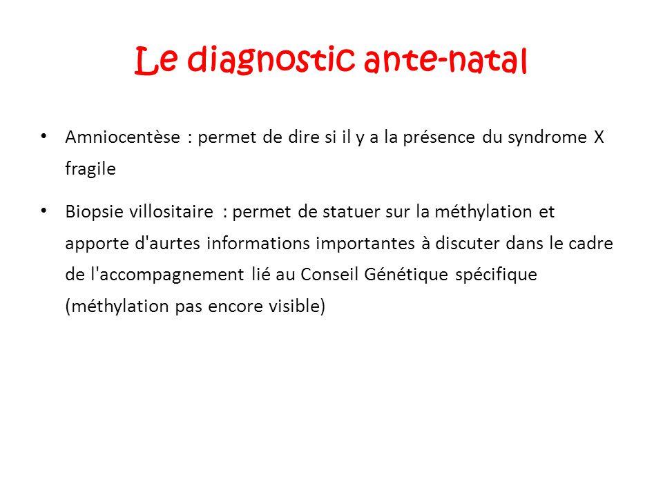 Le diagnostic ante-natal Amniocentèse : permet de dire si il y a la présence du syndrome X fragile Biopsie villositaire : permet de statuer sur la mét