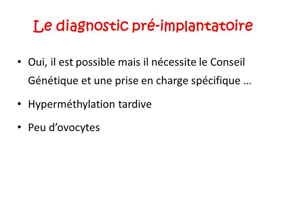 Le diagnostic pré-implantatoire Oui, il est possible mais il nécessite le Conseil Génétique et une prise en charge spécifique … Hyperméthylation tardi