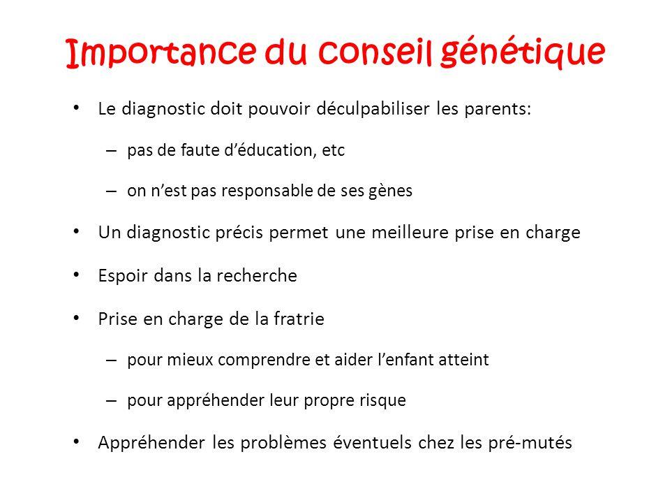 Importance du conseil génétique Le diagnostic doit pouvoir déculpabiliser les parents: – pas de faute d'éducation, etc – on n'est pas responsable de s