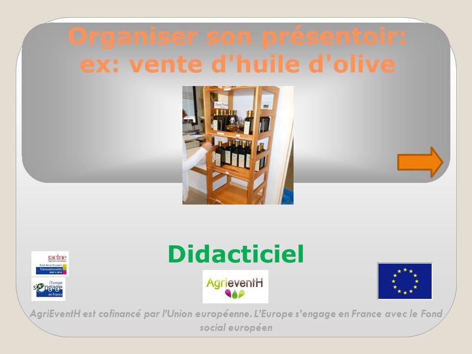 Organiser son présentoir: ex: vente d'huile d'olive Didacticiel AgriEventH est cofinancé par l'Union européenne. L'Europe s'engage en France avec le F