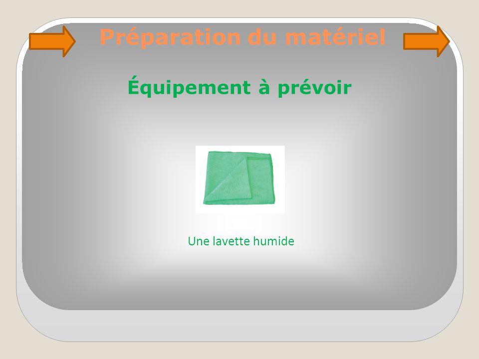 Préparation du matériel Équipement à prévoir Une lavette humide