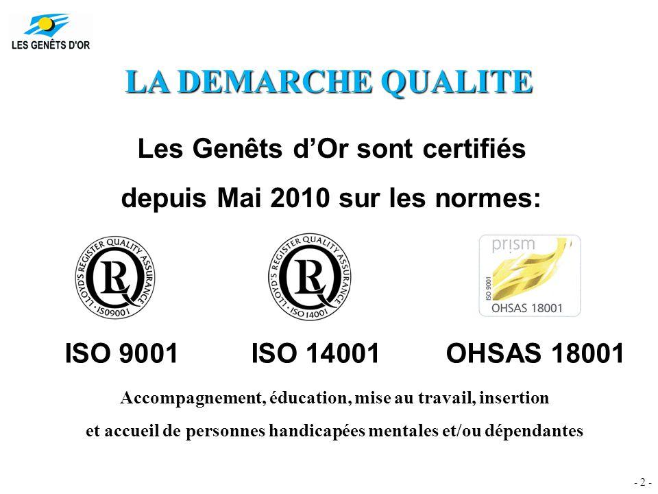 - 2 - LA DEMARCHE QUALITE Les Genêts d'Or sont certifiés depuis Mai 2010 sur les normes: ISO 9001ISO 14001OHSAS 18001 Accompagnement, éducation, mise au travail, insertion et accueil de personnes handicapées mentales et/ou dépendantes