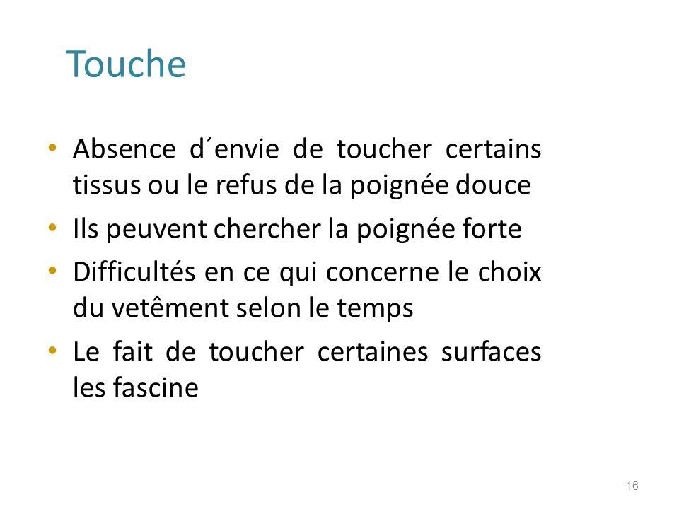 Touche Absence d´envie de toucher certains tissus ou le refus de la poignée douce Ils peuvent chercher la poignée forte Difficultés en ce qui concerne le choix du vetêment selon le temps Le fait de toucher certaines surfaces les fascine 16