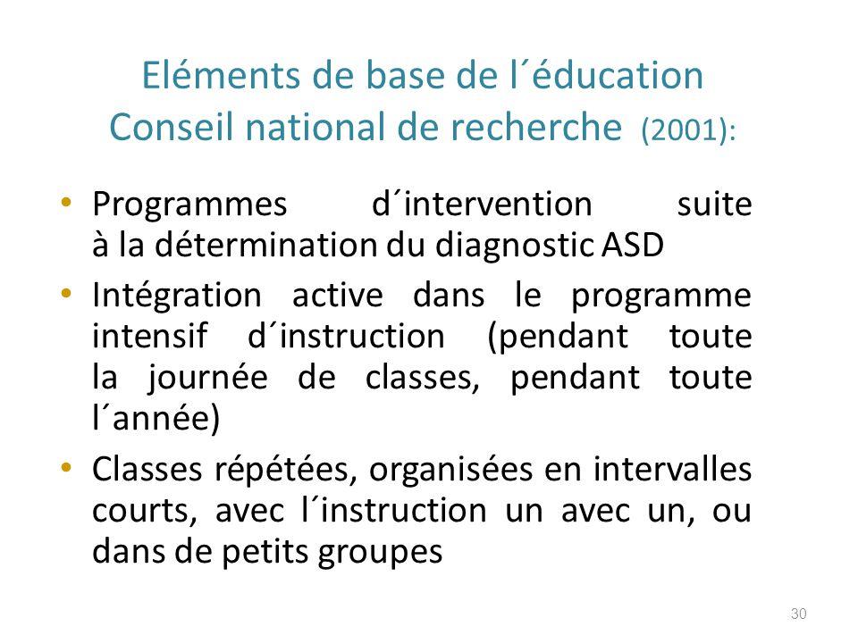 Eléments de base de l´éducation Conseil national de recherche (2001): Programmes d´intervention suite à la détermination du diagnostic ASD Intégration active dans le programme intensif d´instruction (pendant toute la journée de classes, pendant toute l´année) Classes répétées, organisées en intervalles courts, avec l´instruction un avec un, ou dans de petits groupes 30