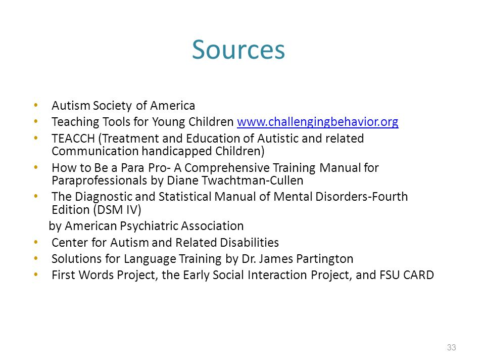 Sources Autism Society of America Teaching Tools for Young Children www.challengingbehavior.orgwww.challengingbehavior.org TEACCH (Treatment and Education of Autistic and related Communication handicapped Children) How to Be a Para Pro- A Comprehensive Training Manual for Paraprofessionals by Diane Twachtman-Cullen The Diagnostic and Statistical Manual of Mental Disorders-Fourth Edition (DSM IV) by American Psychiatric Association Center for Autism and Related Disabilities Solutions for Language Training by Dr.