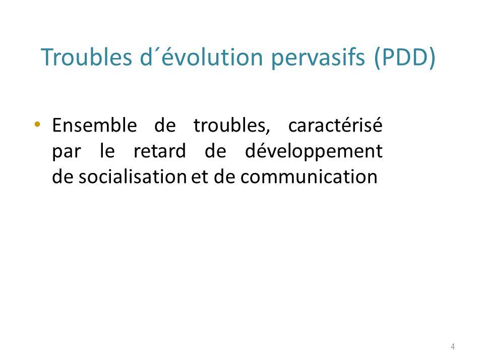 Troubles d´évolution pervasifs (PDD) Ensemble de troubles, caractérisé par le retard de développement de socialisation et de communication 4