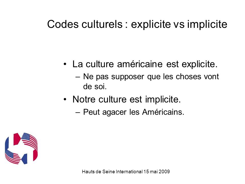 Hauts de Seine International 15 mai 2009 Codes culturels : explicite vs implicite La culture américaine est explicite. –Ne pas supposer que les choses