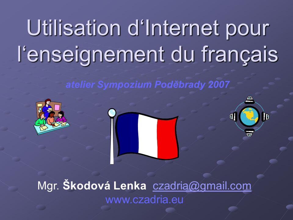 Utilisation d'Internet pour l'enseignement du français Utilisation d'Internet pour l'enseignement du français atelier Sympozium Poděbrady 2007 Mgr.