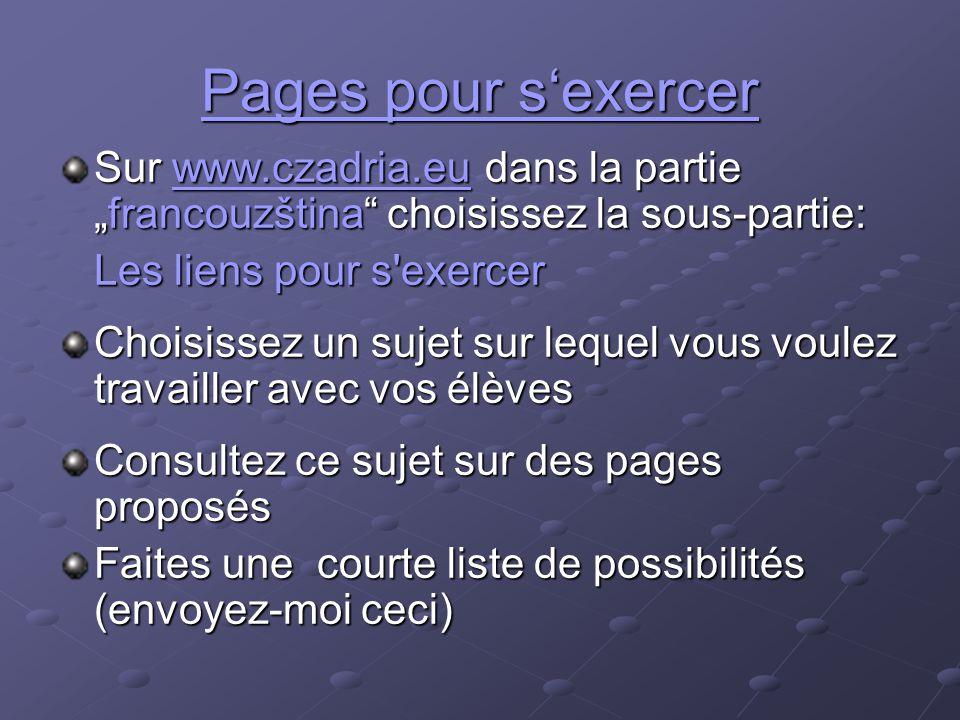 """Pages pour s'exercer Sur www.czadria.eu dans la partie """"francouzština choisissez la sous-partie: www.czadria.eu Les liens pour s exercer Choisissez un sujet sur lequel vous voulez travailler avec vos élèves Consultez ce sujet sur des pages proposés Faites une courte liste de possibilités (envoyez-moi ceci)"""
