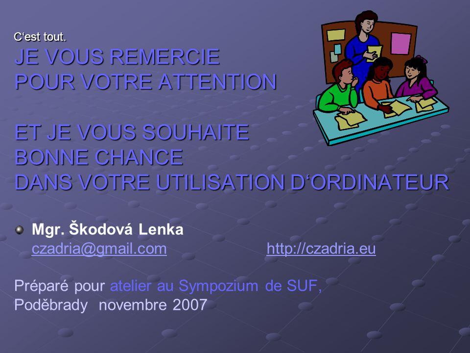C'est tout. JE VOUS REMERCIE POUR VOTRE ATTENTION ET JE VOUS SOUHAITE BONNE CHANCE DANS VOTRE UTILISATION D'ORDINATEUR Mgr. Škodová Lenka czadria@gmai