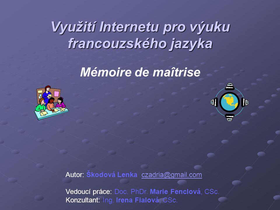 Využití Internetu pro výuku francouzského jazyka Využití Internetu pro výuku francouzského jazyka Mémoire de maîtrise Autor: Škodová Lenka czadria@gmail.comczadria@gmail.com Vedoucí práce: Doc.