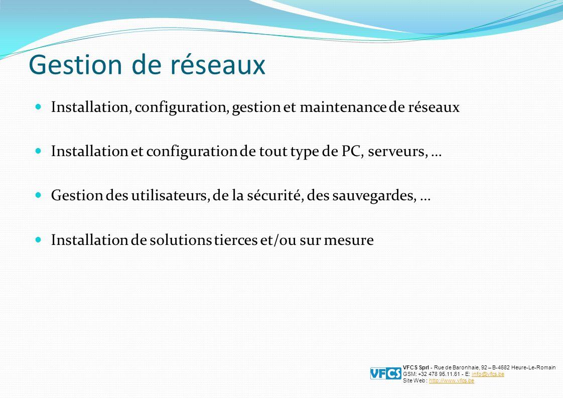 Gestion de réseaux Installation, configuration, gestion et maintenance de réseaux Installation et configuration de tout type de PC, serveurs, … Gestion des utilisateurs, de la sécurité, des sauvegardes, … Installation de solutions tierces et/ou sur mesure VFCS Sprl - Rue de Baronhaie, 92 – B-4682 Heure-Le-Romain GSM: +32 478 95.11.61 - E: info@vfcs.beinfo@vfcs.be Site Web : http://www.vfcs.behttp://www.vfcs.be