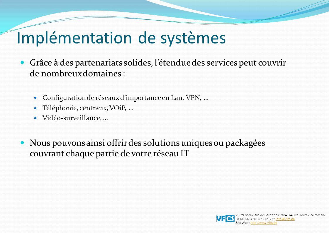 Implémentation de systèmes Grâce à des partenariats solides, l'étendue des services peut couvrir de nombreux domaines : Configuration de réseaux d'importance en Lan, VPN, … Téléphonie, centraux, VOiP, … Vidéo-surveillance, … Nous pouvons ainsi offrir des solutions uniques ou packagées couvrant chaque partie de votre réseau IT VFCS Sprl - Rue de Baronhaie, 92 – B-4682 Heure-Le-Romain GSM: +32 478 95.11.61 - E: info@vfcs.beinfo@vfcs.be Site Web : http://www.vfcs.behttp://www.vfcs.be