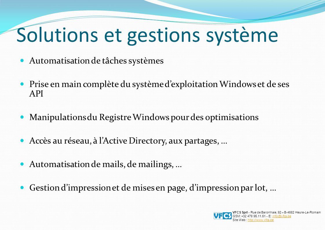 Solutions et gestions système Automatisation de tâches systèmes Prise en main complète du système d'exploitation Windows et de ses API Manipulations du Registre Windows pour des optimisations Accès au réseau, à l'Active Directory, aux partages, … Automatisation de mails, de mailings, … Gestion d'impression et de mises en page, d'impression par lot, … VFCS Sprl - Rue de Baronhaie, 92 – B-4682 Heure-Le-Romain GSM: +32 478 95.11.61 - E: info@vfcs.beinfo@vfcs.be Site Web : http://www.vfcs.behttp://www.vfcs.be