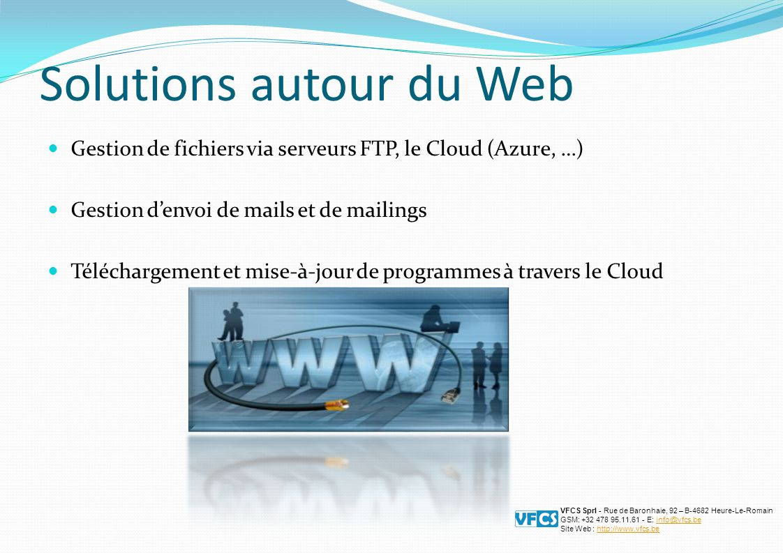 Solutions autour du Web Gestion de fichiers via serveurs FTP, le Cloud (Azure, …) Gestion d'envoi de mails et de mailings Téléchargement et mise-à-jour de programmes à travers le Cloud VFCS Sprl - Rue de Baronhaie, 92 – B-4682 Heure-Le-Romain GSM: +32 478 95.11.61 - E: info@vfcs.beinfo@vfcs.be Site Web : http://www.vfcs.behttp://www.vfcs.be