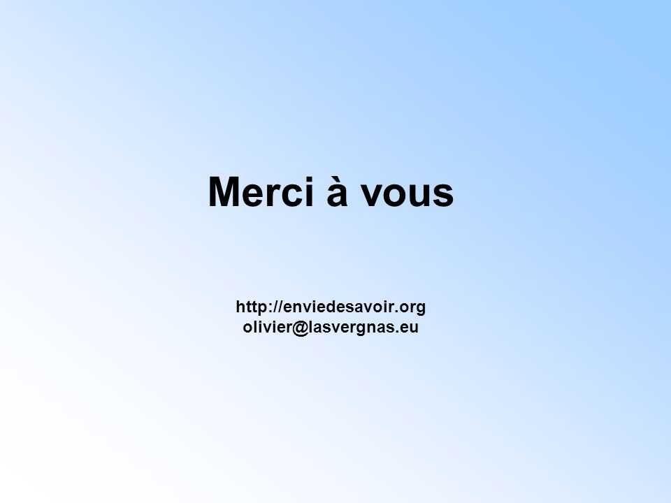 Merci à vous http://enviedesavoir.org olivier@lasvergnas.eu
