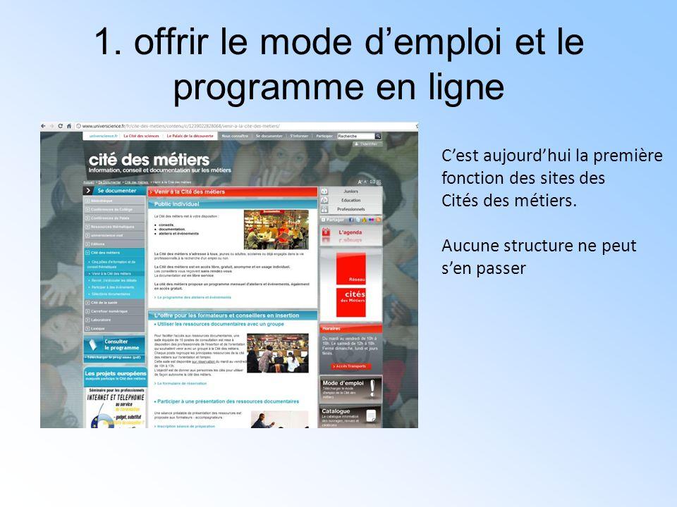 1. offrir le mode d'emploi et le programme en ligne C'est aujourd'hui la première fonction des sites des Cités des métiers. Aucune structure ne peut s