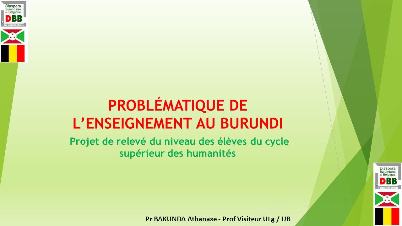 PROBLÉMATIQUE DE L'ENSEIGNEMENT AU BURUNDI Projet de relevé du niveau des élèves du cycle supérieur des humanités Pr BAKUNDA Athanase - Prof Visiteur ULg / UB