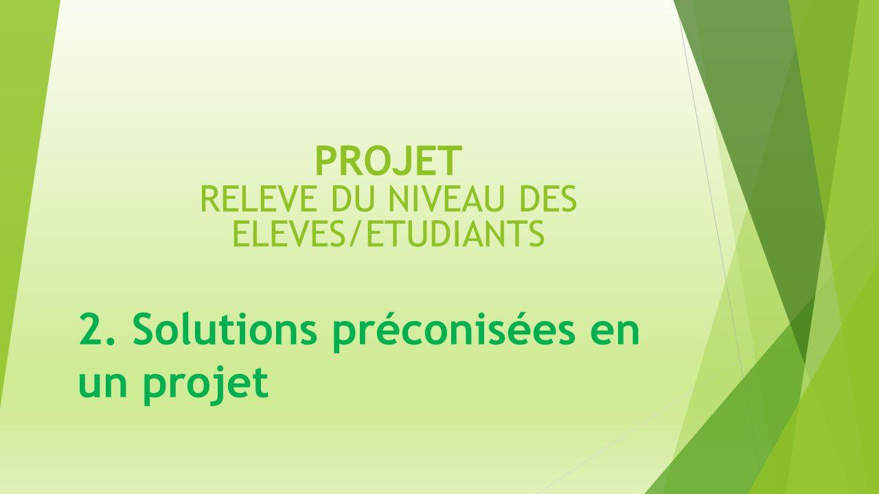 PROJET RELEVE DU NIVEAU DES ELEVES/ETUDIANTS 2. Solutions préconisées en un projet