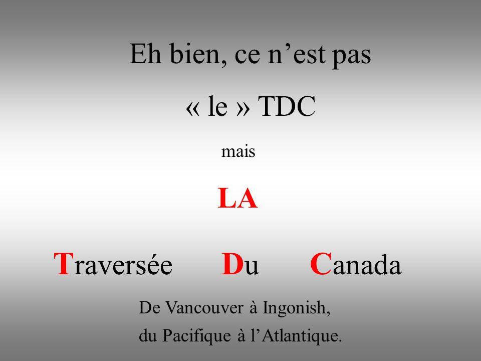 Eh bien, ce n'est pas « le » TDC mais LA T raversée D u C anada du Pacifique à l'Atlantique.