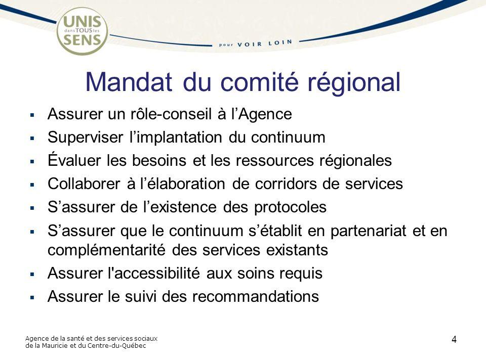 Agence de la santé et des services sociaux de la Mauricie et du Centre-du-Québec Mandat du comité régional  Assurer un rôle-conseil à l'Agence  Superviser l'implantation du continuum  Évaluer les besoins et les ressources régionales  Collaborer à l'élaboration de corridors de services  S'assurer de l'existence des protocoles  S'assurer que le continuum s'établit en partenariat et en complémentarité des services existants  Assurer l accessibilité aux soins requis  Assurer le suivi des recommandations 4