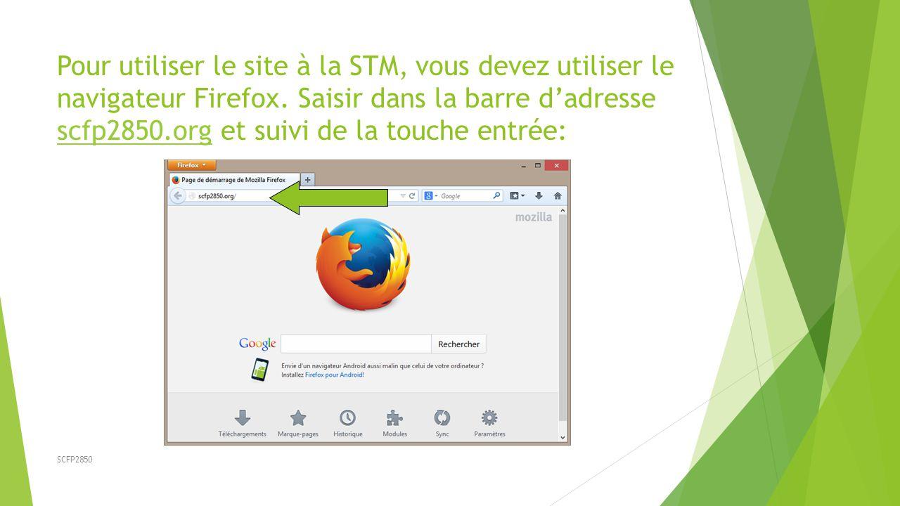 SCFP2850 Pour utiliser le site à la STM, vous devez utiliser le navigateur Firefox. Saisir dans la barre d'adresse scfp2850.org et suivi de la touche
